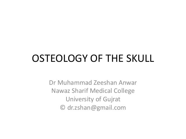 OSTEOLOGY OF THE SKULL Dr Muhammad Zeeshan Anwar Nawaz Sharif Medical College University of Gujrat © dr.zshan@gmail.com