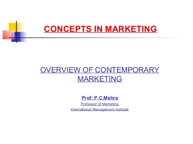 CONCEPTS IN MARKETING OVERVIEW OF CONTEMPORARY MARKETING Prof: P.C.Mehra Professor of Marketing International Management I...