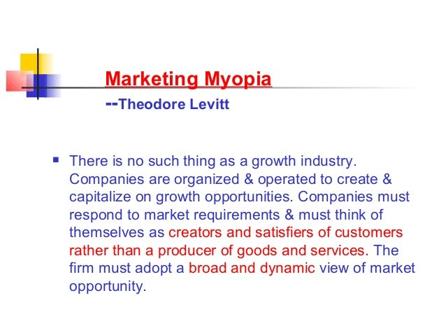 summary of marketing myopia Main idea: an industry is a customer-satisfying process, not a goods-producing process businesses will do better in the end if they concentrate on meeting customers' needs rather than on.