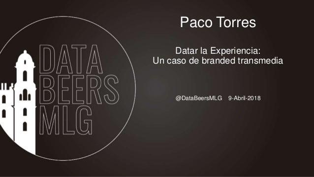 @DataBeersMLG 9-Abril-2018 Paco Torres Datar la Experiencia: Un caso de branded transmedia
