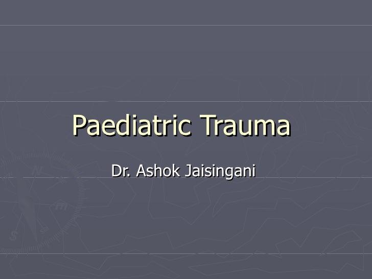 Paediatric Trauma   Dr. Ashok Jaisingani
