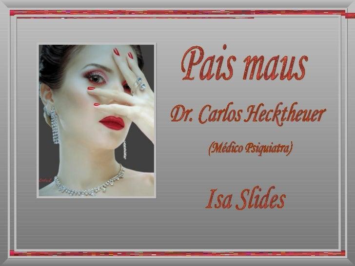 Pais maus Dr. Carlos Hecktheuer (Médico Psiquiatra) Isa Slides