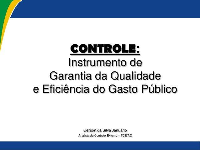 SEMANA DA CONTABILIDADE UNINORTE CONTROLE: Instrumento de Garantia da Qualidade e Eficiência do Gasto Público Gerson da Si...