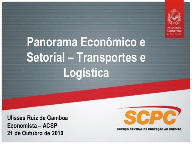 Ulisses Ruiz de Gamboa Economista – ACSP 21 de Outubro de 2010 Panorama Econômico e Setorial – Transportes e Logística