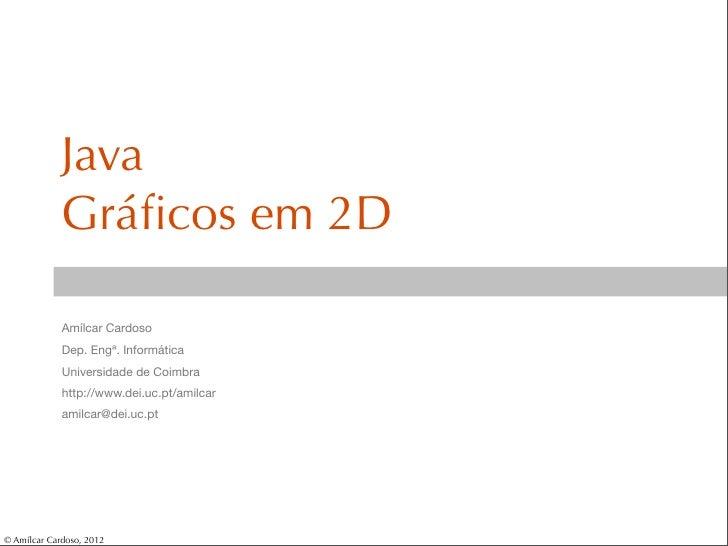 Java             Gráficos em 2D             Amílcar Cardoso             Dep. Engª. Informática             Universidade de ...