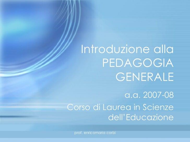 Introduzione alla PEDAGOGIA GENERALE a.a. 2007-08 Corso di Laurea in Scienze dell'Educazione