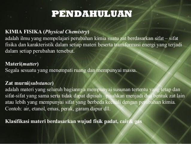 KIMIA FISIKA (Physical Chemistry) adalah ilmu yang mempelajari perubahan kimia suatu zat berdasarkan sifat – sifat fisika ...