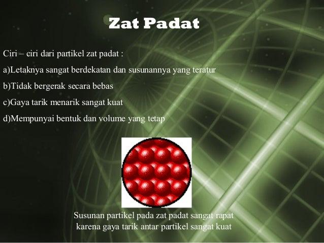 Zat Padat Ciri – ciri dari partikel zat padat : a)Letaknya sangat berdekatan dan susunannya yang teratur b)Tidak bergerak ...