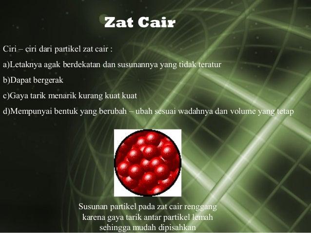 Zat Cair Ciri – ciri dari partikel zat cair : a)Letaknya agak berdekatan dan susunannya yang tidak teratur b)Dapat bergera...
