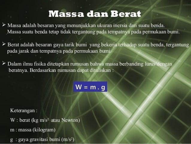 Massa dan Berat  Massa adalah besaran yang menunjukkan ukuran inersia dari suatu benda. Massa suatu benda tetap tidak ter...