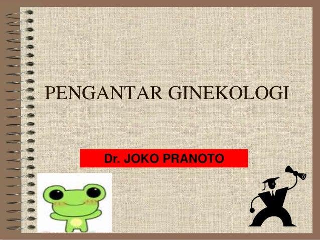 PENGANTAR GINEKOLOGI    Dr. JOKO PRANOTO