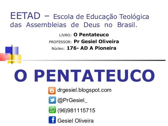 EETAD – Escola de Educação Teológica das Assembleias de Deus no Brasil. LIVRO: O Pentateuco PROFESSOR: Pr Gesiel Oliveira ...