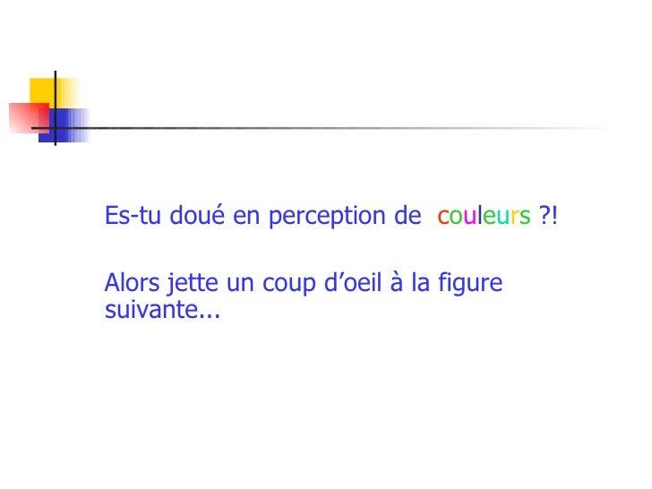 <ul><li>Es-tu doué en perception de  c o u l e u r s  ?! </li></ul><ul><li>Alors jette un coup d'oeil à la figure suivante...