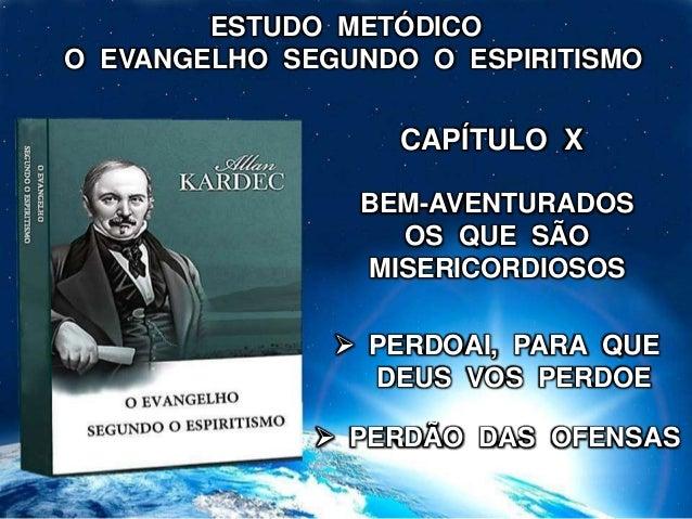 ESTUDO METÓDICO O EVANGELHO SEGUNDO O ESPIRITISMO BEM-AVENTURADOS OS QUE SÃO MISERICORDIOSOS CAPÍTULO X  PERDOAI, PARA QU...