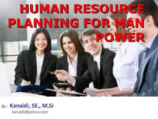 HUMAN RESOURCE   PLANNING FOR MAN             POWERBy :   Kanaidi, SE., M.Si       kanaidi@yahoo.com