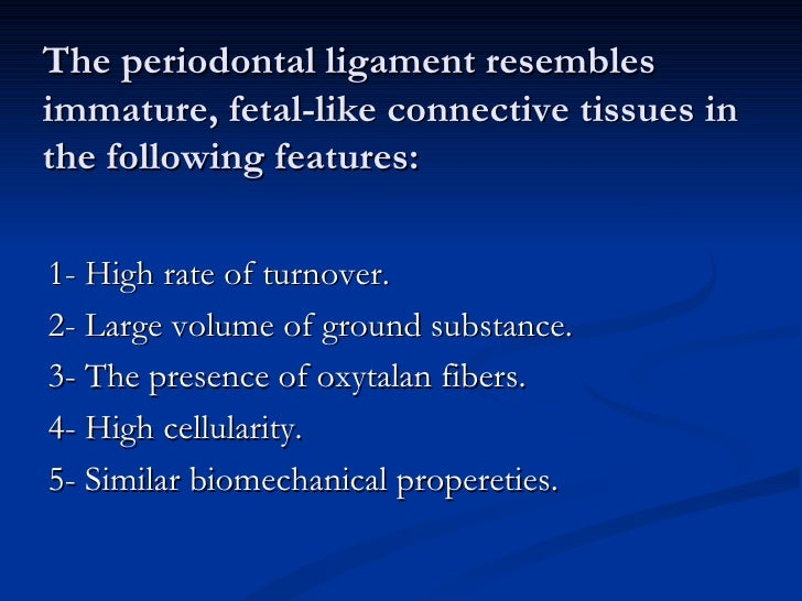 The periodontal ligament resemblesimmature, fetal-like connective tissues inthe following features:1- High rate of turnove...