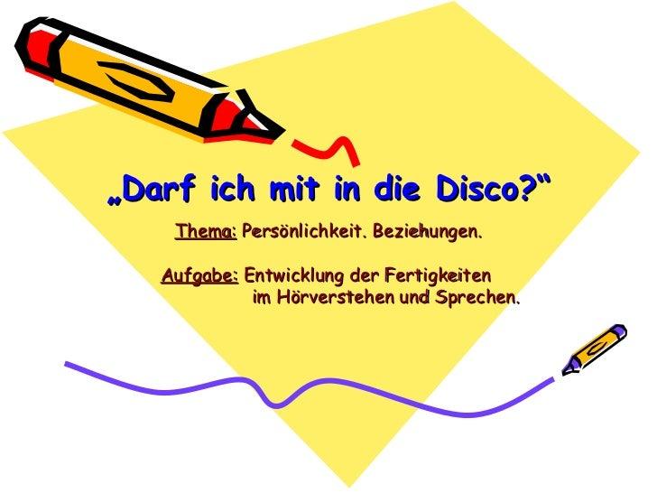 """"""" Darf ich mit in die Disco?"""" Thema:  Persönlichkeit. Beziehungen. Aufgabe:  Entwicklung der Fertigkeiten  im Hörverstehen..."""