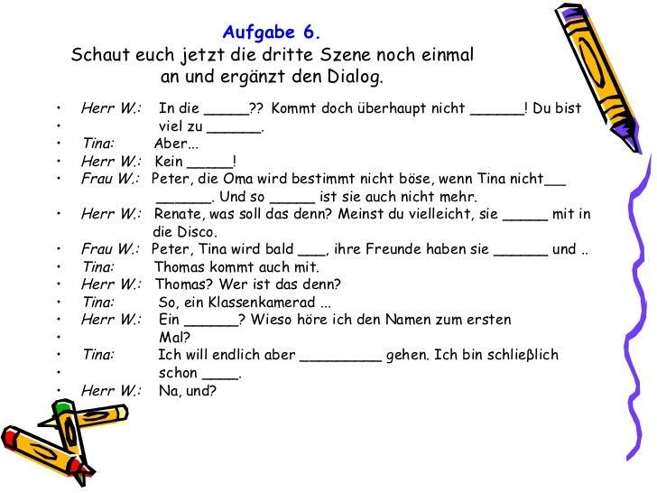 Aufgabe 6. Schaut euch jetzt die dritte Szene noch einmal an und ergänzt den Dialog. <ul><li>Herr W.:  In die  _____ ??   ...