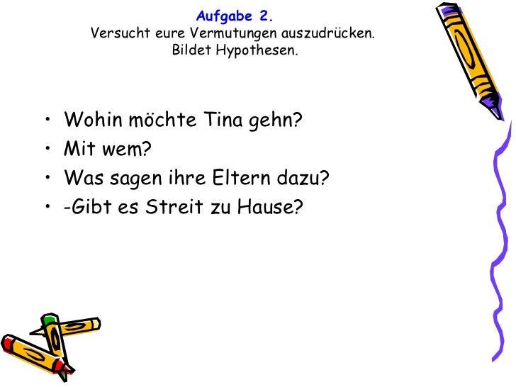 Aufgabe 2. Versucht eure Vermutungen auszudrücken.  Bildet Hypothesen. <ul><li>Wohin möchte Tina gehn? </li></ul><ul><li>M...