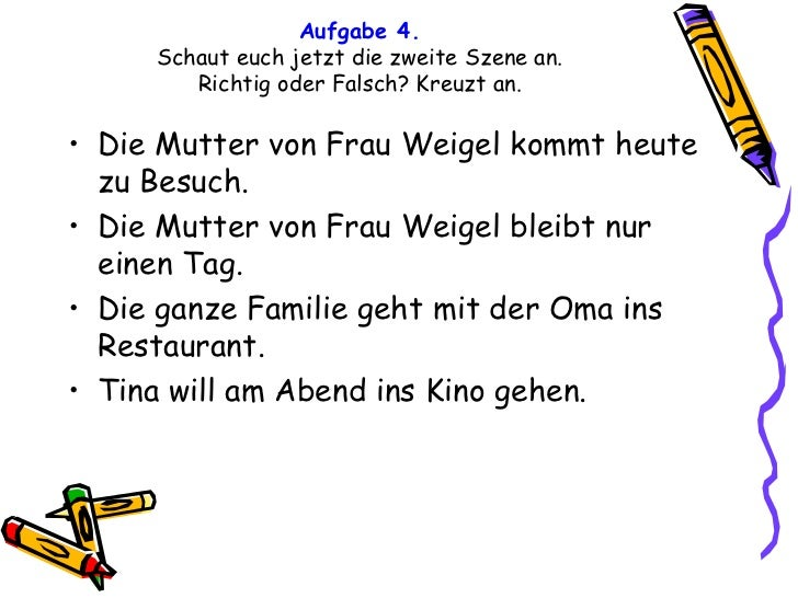 Aufgabe 4. Schaut euch jetzt die zweite Szene an. Richtig oder Falsch? Kreuzt an. <ul><li>Die Mutter von Frau Weigel kommt...