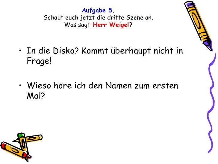 Aufgabe 5. Schaut euch jetzt die dritte Szene an. Was sagt   Herr Weigel ? <ul><li>In die Disko? Kommt überhaupt nicht in ...