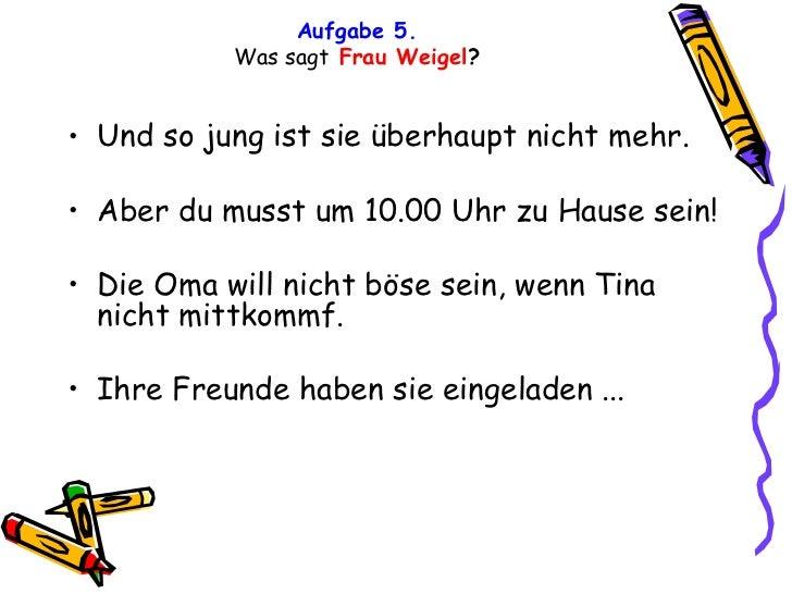 Aufgabe 5. Was sagt   Frau Weigel ? <ul><li>Und so jung ist sie überhaupt nicht mehr. </li></ul><ul><li>Aber du musst um 1...