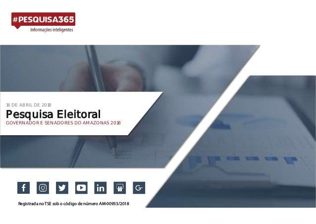 16 DE ABRIL DE 2018 Pesquisa Eleitoral GOVERNADOR E SENADORES DO AMAZONAS 2018 Registrada no TSE sob o código de número AM...