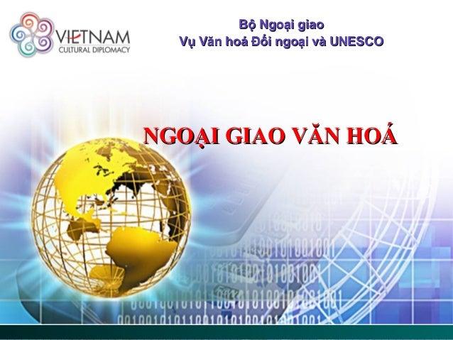 Bộ Ngoại giaoBộ Ngoại giao Vụ Văn hoá Đối ngoại và UNESCOVụ Văn hoá Đối ngoại và UNESCO NGOẠI GIAO VĂN HOÁNGOẠI GIAO VĂN H...