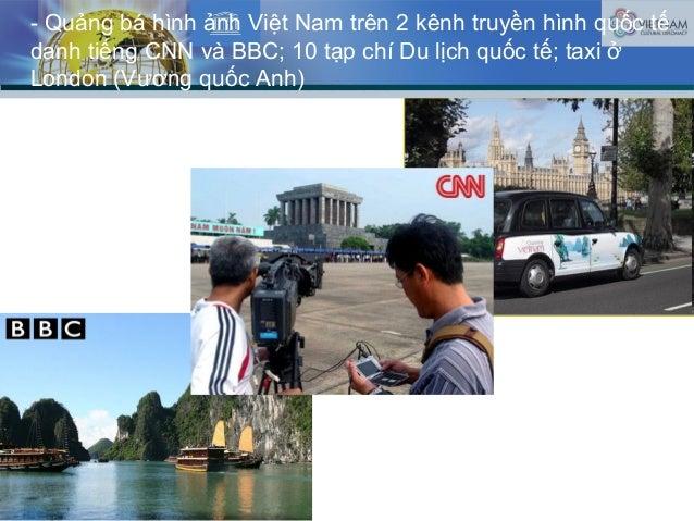 - Quảng bá hình ảnh Việt Nam trên 2 kênh truyền hình quốc tế danh tiếng CNN và BBC; 10 tạp chí Du lịch quốc tế; taxi ở Lon...