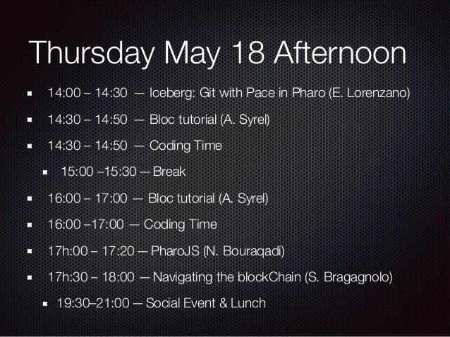 Friday May 18 Morning 09:00–09:20—Pharo 70 roadmap (S. Ducasse) 09:30–9:50— Seaside and ReactJS (J. Brichau) 10:00–10:20...
