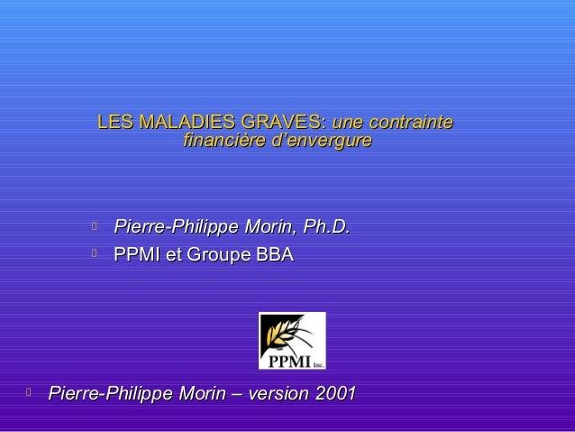 LES MALADIES GRAVES:LES MALADIES GRAVES: une contrainteune contrainte financière d'envergurefinancière d'envergure Pierre-...