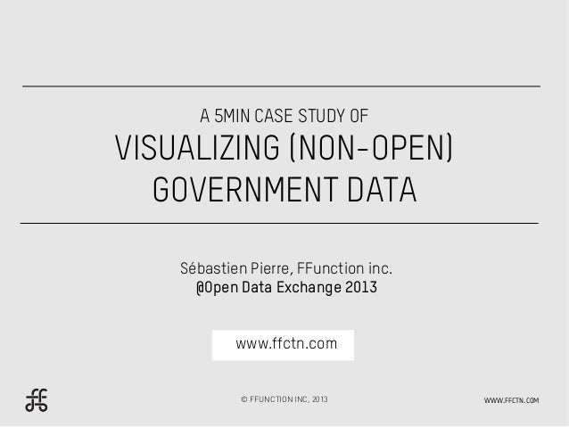 A 5MIN CASE STUDY OFVISUALIZING (NON-OPEN)   GOVERNMENT DATA    Sébastien Pierre, FFunction inc.      @Open Data Exchange ...