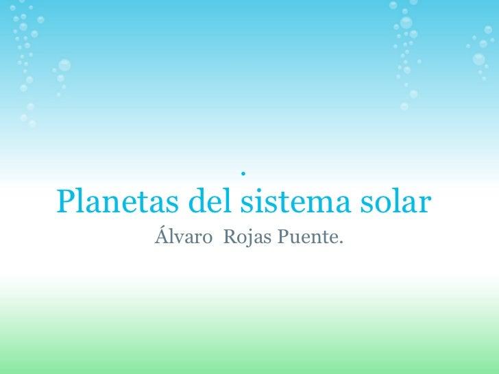 .Planetas del sistema solar      Álvaro Rojas Puente.