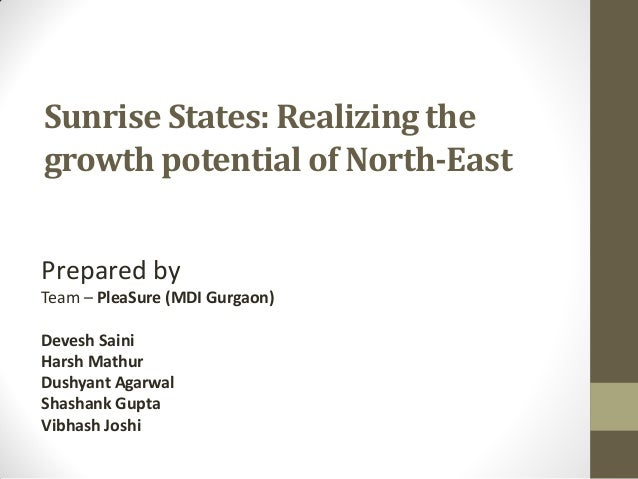 Sunrise States: Realizing the growth potential of North-East Prepared by Team – PleaSure (MDI Gurgaon) Devesh Saini Harsh ...