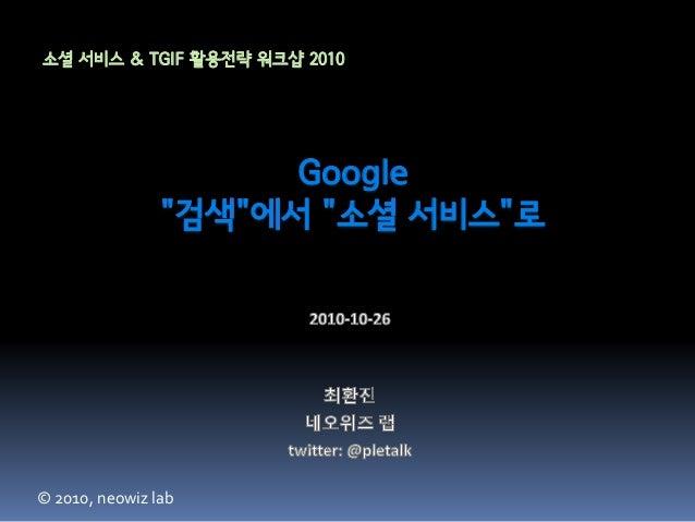 "Google ""검색""에서 ""소셜 서비스""로 소셜 서비스 & TGIF 활용전략 워크샵 2010 © 2010, neowiz lab"