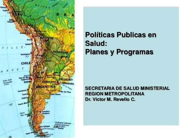 Políticas Publicas enSalud:Planes y ProgramasSECRETARIA DE SALUD MINISTERIALREGION METROPOLITANADr. Víctor M. Revello C.