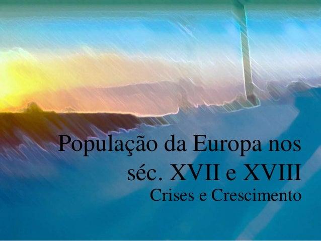População da Europa nos séc. XVII e XVIII Crises e Crescimento
