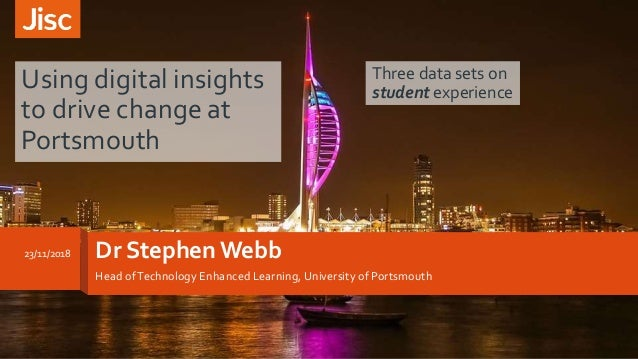 Dr Stephen Webb Head ofTechnology Enhanced Learning, University of Portsmouth Using digital insights to drive change at Po...