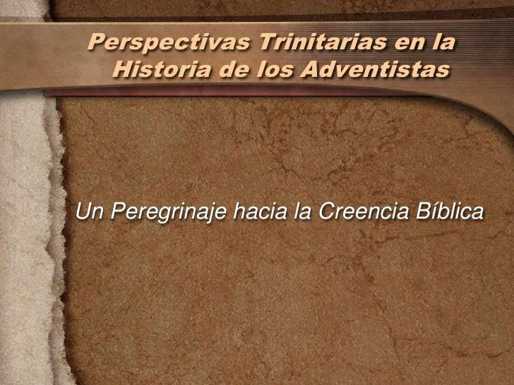 Perspectivas Trinitarias en la   Historia de los AdventistasUn Peregrinaje hacia la Creencia Bíblica