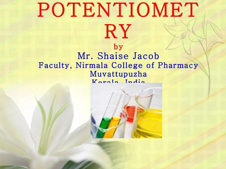 POTENTIOMETRY by Mr. Shaise Jacob Faculty, Nirmala College of Pharmacy Muvattupuzha Kerala, India