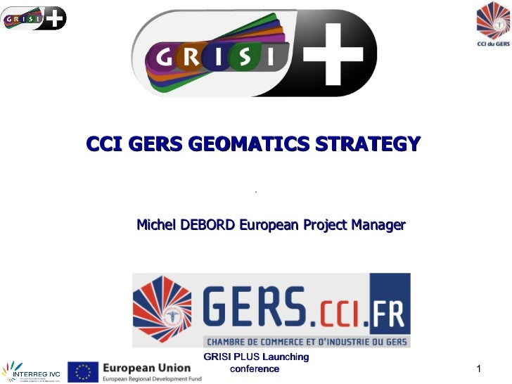 CCI GERS GEOMATICS STRATEGY    Michel DEBORD European Project Manager             GRISI PLUS Launching                  co...