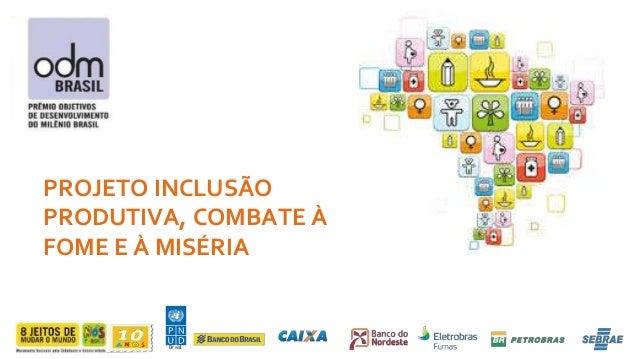 PROJETO INCLUSÃO  PRODUTIVA, COMBATE À  FOME E À MISÉRIA  Br asil