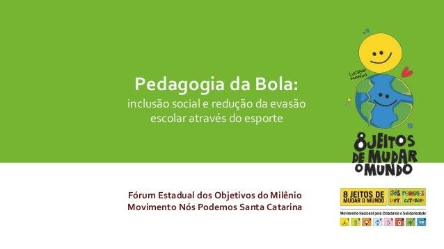 Pedagogia da Bola:  inclusão social e redução da evasão  escolar através do esporte  Fórum Estadual dos Objetivos do Milên...