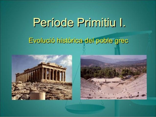Període Primitiu I.Període Primitiu I. Evolució històrica del poble grecEvolució històrica del poble grec