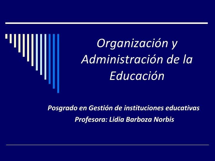 Organización y Administración de la Educación Posgrado en Gestión de instituciones educativas  Profesora: Lidia Barboza No...