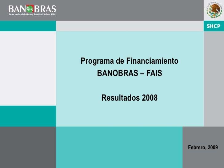 Programa de Financiamiento    BANOBRAS – FAIS     Resultados 2008                             Febrero, 2009               ...