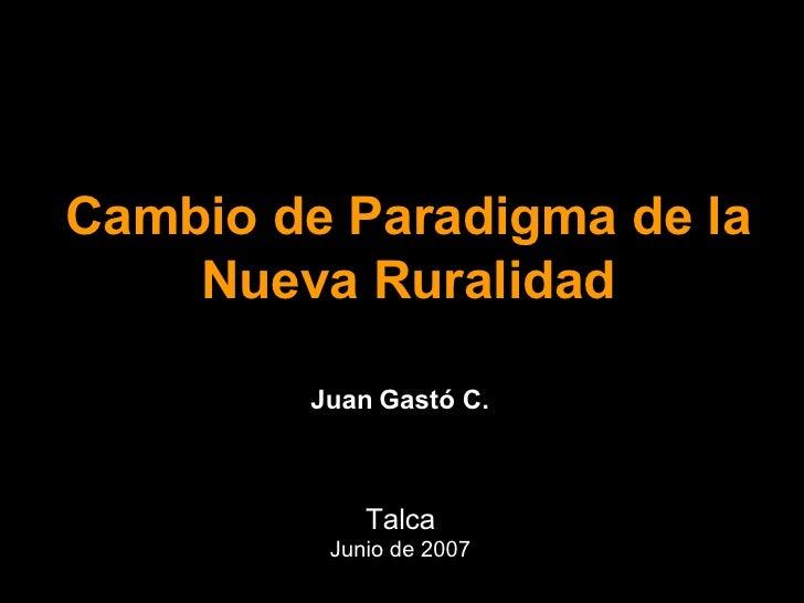 Cambio de Paradigma de la Nueva Ruralidad Talca Junio de 2007 Juan Gastó C.