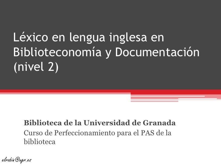 Léxico en lengua inglesa en Biblioteconomía y Documentación (nivel 2)<br />Biblioteca de la Universidad de Granada<br />Cu...