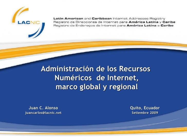Administración de los Recursos  Numéricos  de  Internet , marco global y regional Juan C. Alonso [email_address] Quito, Ec...