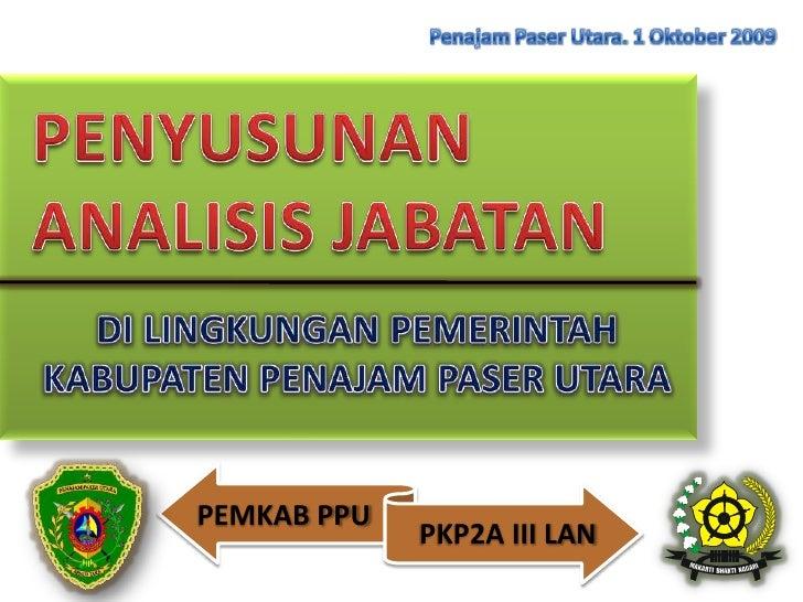 PenajamPaser Utara. 1 Oktober 2009<br />PENYUSUNAN<br />ANALISIS JABATAN<br />DI LINGKUNGAN PEMERINTAH KABUPATEN PENAJAM P...